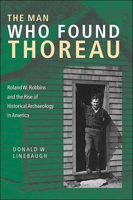 The Man Who Found Thoreau: Roland W. Robbins and the Rise of Historical Archaeology in America