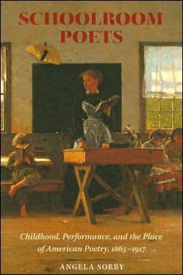 Schoolroom Poets: Childhood, Performance, and the Place of American Poetry, 1865-1917