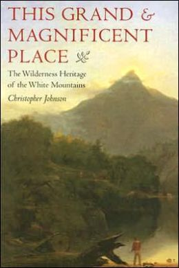 This Grand and Magnificent Place: The Wilderness Heritage of the White Mountains