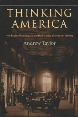 Thinking America: New England Intellectuals and the Varieties of American Identity