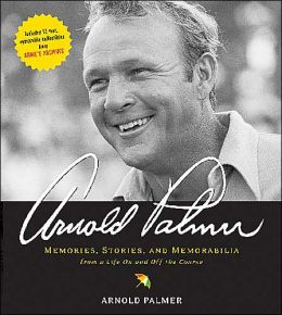 Arnold Palmer: Memories, Stories, and Memorabilia from a Life on and off the Course