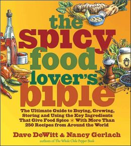 Spicy Food Lover's Bible: The Ultimate Good to Buying, Growing, Storing and Using the Ingredients That Give Food Spice--with More than 250 Recipes from around the World