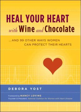 Heal Your Heart with Wine and Chocolate: And 99 Other Ways Women Can Protect Their Hearts
