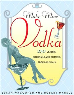 Make Mine Vodka: 250 Classic Cocktails and Cutting-Edge Infusions