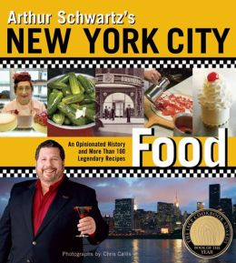 Arthur Schwartz's New York City Food: An Opinionated History and More Than 100 Legendary Recipes