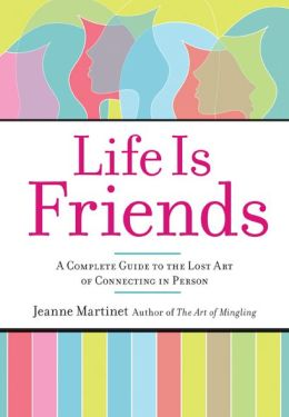 Life Is Friends: A Complete Guide to the Lost Art of Connecting in Person