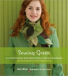 Sewing Green: 25 Projects Made with Repurposed and Organic Materials - Plus Tips and Resources for Earth-Friendly Stitching
