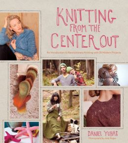 Knitting from the Center Out: An Introduction to Revolutionary Knitting with 28 Modern Projects