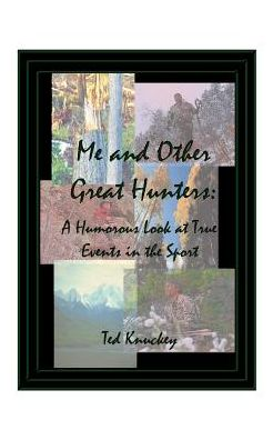 Me and Other Great Hunters: A Humorous Look at True Events in the Sport of Hunting