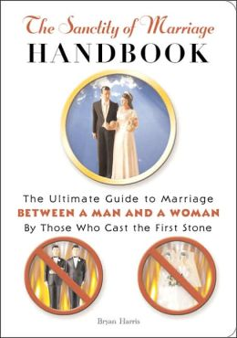 The Sanctity of Marriage Handbook: The Ultimate Guide to Marriage--Between a Man and a Woman--Featuring Those Who Cast the First Stone