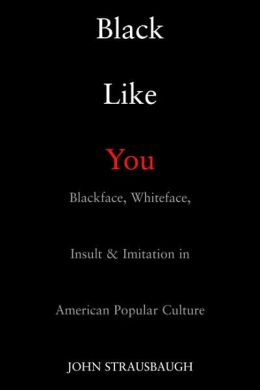Black Like You: Blackface, Whiteface, Insult and Imitation in American Popular Culture