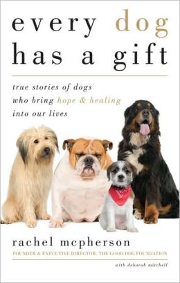 Every Dog Has a Gift: True Stories of Dogs Who Bring Hope and Healing into Our Lives