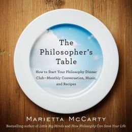 The Philosopher's Table: How to Start Your Philosophy Dinner Club - Monthly Conversation, Music, and Recipes