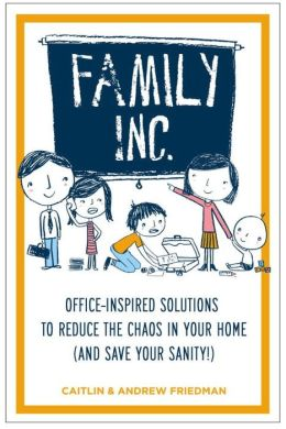 Family Inc: Office-Inspired Solutions to Reduce the Chaos in Your Home (and Save Your Sanity!)
