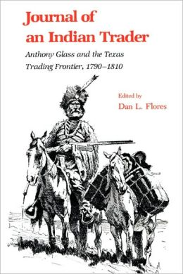 Journal of an Indian Trader: Anthony Glass and the Texas Trading Frontier, 1790-1810