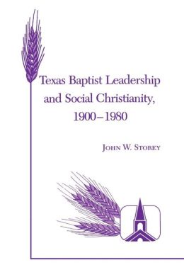Texas Baptist Leadership and Social Christianity, 1900-1980