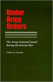 Under Army Orders: The Army National Guard during the Korean War (Williams-Ford Texas A&M University Military History Series) William M. Donnelly