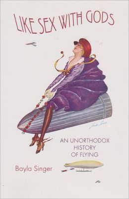 Like Sex with Gods: An Unorthodox History of Flying