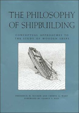 The Philosophy of Shipbuilding: Conceptual Approaches to the Study of Wooden Ships (Ed Rachal Foundation Nautical Archaeology Series)