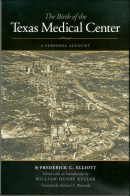 The Birth of the Texas Medical Center: A Personal Account (Kenneth E. Montague Series in Oil and Business History)