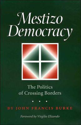 Mestizo Democracy: The Politics of Crossing Borders