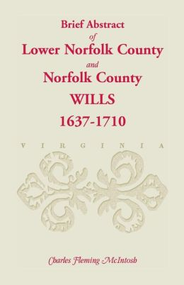 Brief Abstracts of Lower Norfolk County and Norfolk County, Virginia, Wills: 1637-1710