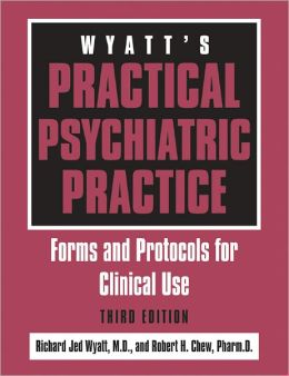 Wyatt's Practical Psychiatric Practice, Third Edition: Forms and Protocols for Clinical Use