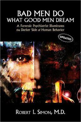 Bad Men Do What Good Men Dream: A Forensic Psychiatrist Illuminates the Darker Side of Human Behavior