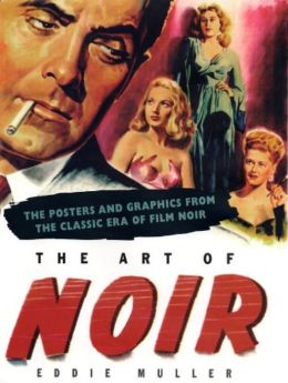 The Art of Noir: The Posters and Graphics from the Classic Period of Film Noir