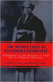 Secret Lives of Alexandra David-Neel: A Biography of the Explorer of Tibet and Its Forbidden Practices