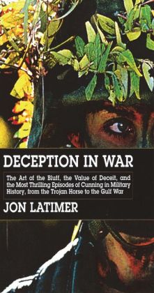 Deception in War: The Art of the Bluff, the Value of Deceipt, and the Most Thrilling Episodesof Cunning in Military History, from the Trojan Horse to the Gulf War