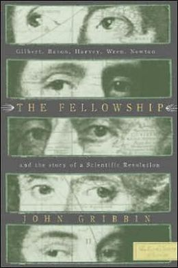 Fellowship: Gilbert, Bacon, Harvey, Wren, Newton, and the Story of a Scentific Revolution