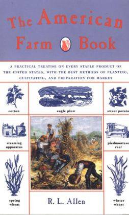 The American Farm Book: A Practical Treatise on Every Staple Product of the United States, with the Best Methods of Planting, Cultivating, and Preparation for Market