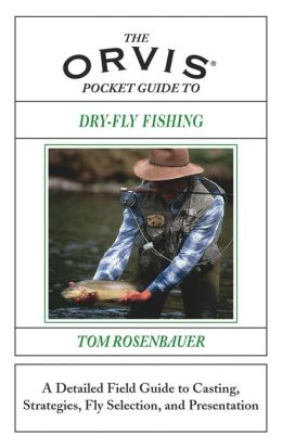 The Orvis Pocket Guide to Dry-Fly Fishing: A Detailed Field Guide to Casting, Strategies, Fly Selection, and Presentation