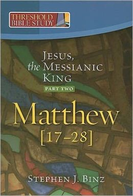 Threshold Bible Study: Jesus, the Messianic King--Part One: Matthew 17-28