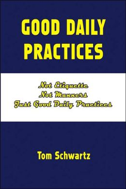 Good Daily Practices: Not Etiquette, Not Manners, Just Good Daily Practices