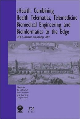 eHealth: Combining Health Telematics, Telemedicine, Biomedical Engineering and Bioinformatics to the Edge : CeHR Conference Proceedings 2007