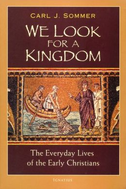We Look for a Kingdom: The Everyday Lives of the Early Christians