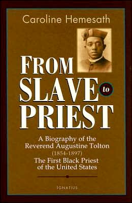 From Slave to Priest: A Biography of the Reverend Augustine Tolton (1854-1897), the First Black Priest of the United States