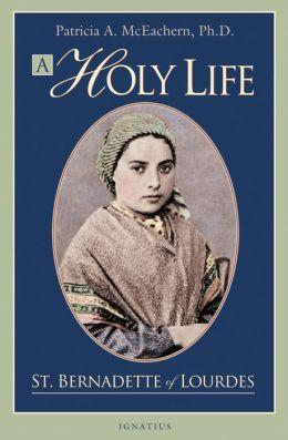 A Holy Life: St. Bernadette of Lourdes