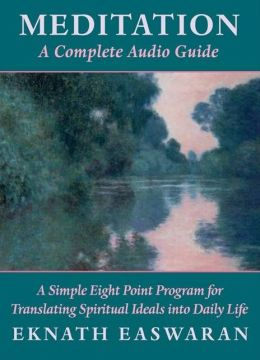 Meditation: A Simple Eight Point Program for Translating Spiritual Ideals into Daily LIfe