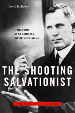 The Shooting Salvationist: J. Frank Norris and the Murder Trial that Captivated America