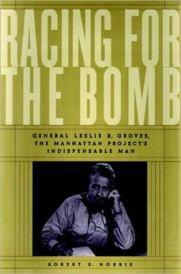Racing for the Bomb: General Leslie R. Groves, the Manhattan Project's Indispensable Man