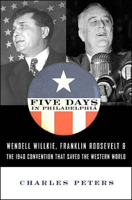 Five Days in Philadelphia: Wendell Willkie, Franklin Roosevelt and the 1940 Election That Saved the Western World