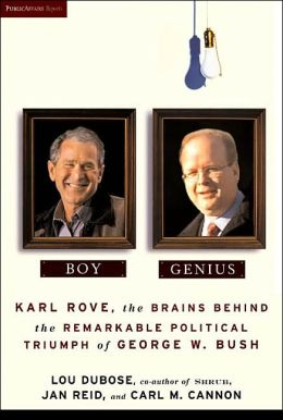 Boy Genius: Karl Rove, the Brains Behind the Remarkable Political Triumph of George W. Bush