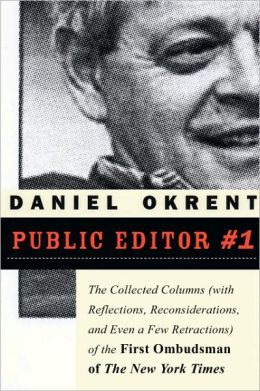 Public Editor #1: The Collected Columns with Reflections, Reconsiderations, and Even a Few Retractions of the First Ombudsman of the New