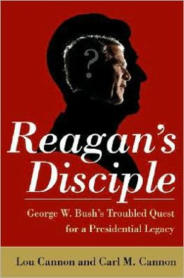 Reagan's Disciple: George W. Bush's Troubled Quest for a Presidential Legacy