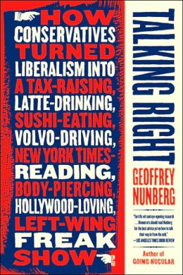 Talking Right: The Politics of Language--how the Right Turned Liberalism into a Tax-Raising, Latte-Drinking, Sushi-Eating, Volvo-Driving, New York Times Reading, Body-Piercing, Hollywood-Loving, Left-Wing Freak Show