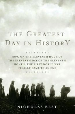 The Greatest Day in History: How, on the Eleventh Hour of the Eleventh Day of the Eleventh Month, the First World War Finally Came to an End