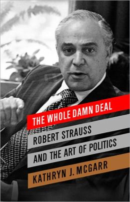 The Whole Damn Deal: Robert Strauss and the Art of Politics